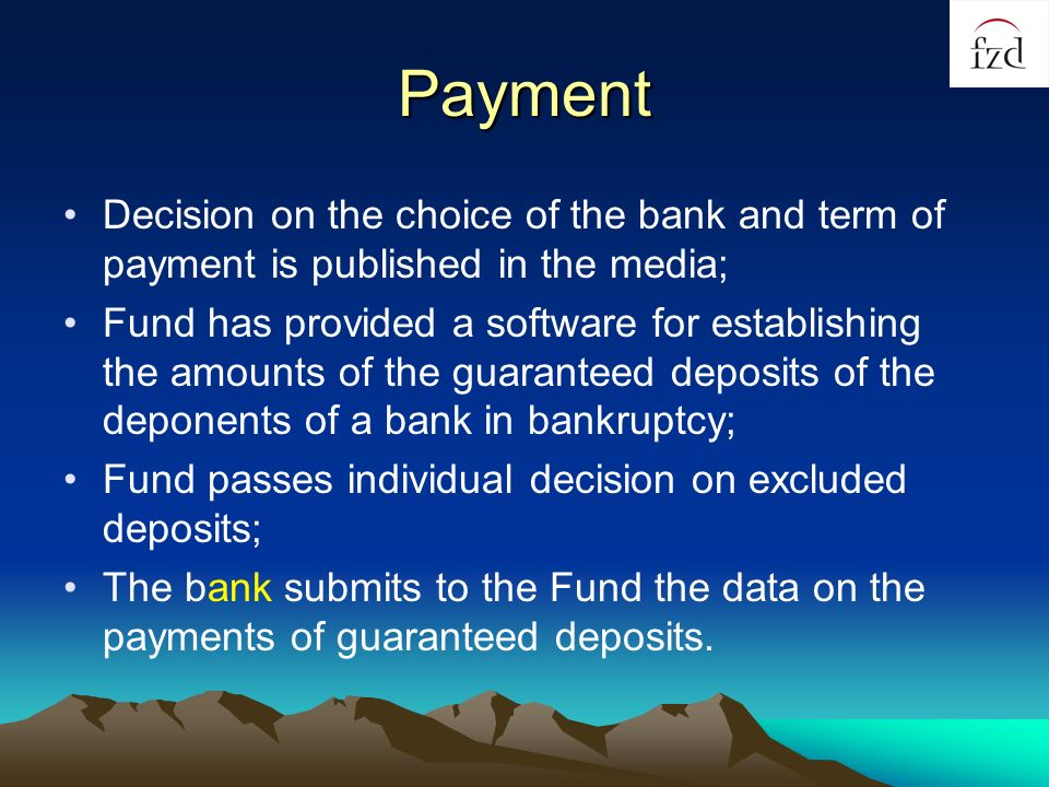Payment Decision on the choice of the bank and term of payment is published in the media; Fund has provided a software for establishing the amounts of the guaranteed deposits of the deponents of a bank in bankruptcy; Fund passes individual decision on excluded deposits; The bank submits to the Fund the data on the payments of guaranteed deposits.