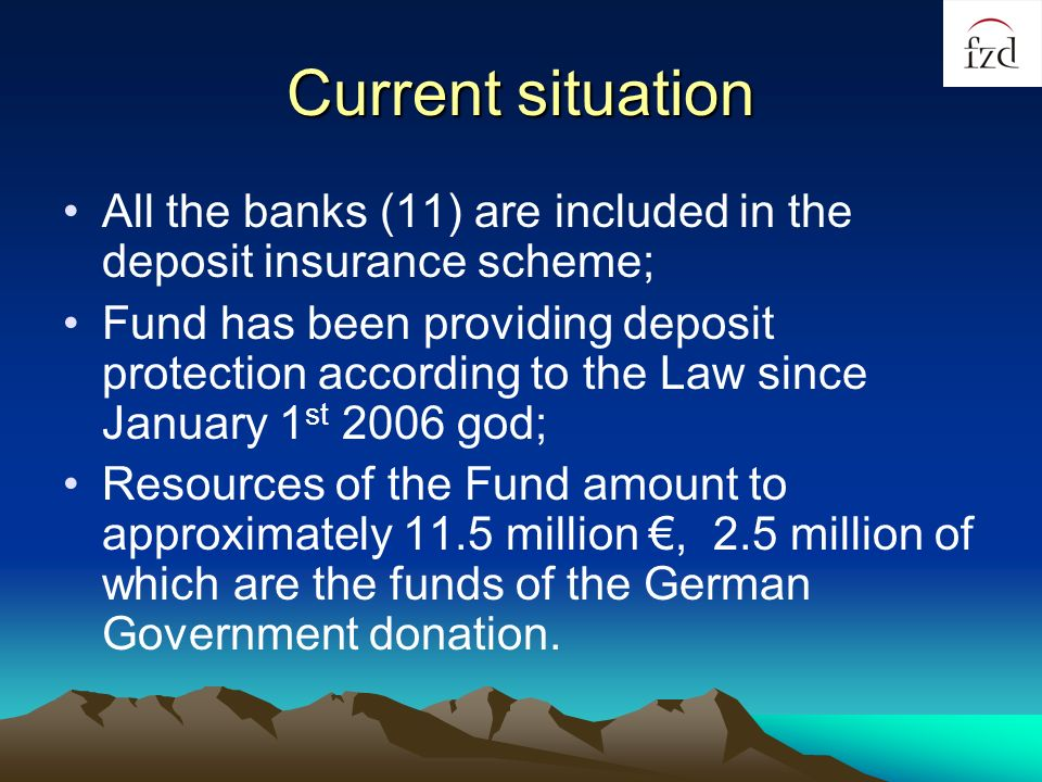 Current situation All the banks (11) are included in the deposit insurance scheme; Fund has been providing deposit protection according to the Law since January 1 st 2006 god; Resources of the Fund amount to approximately 11.5 million, 2.5 million of which are the funds of the German Government donation.