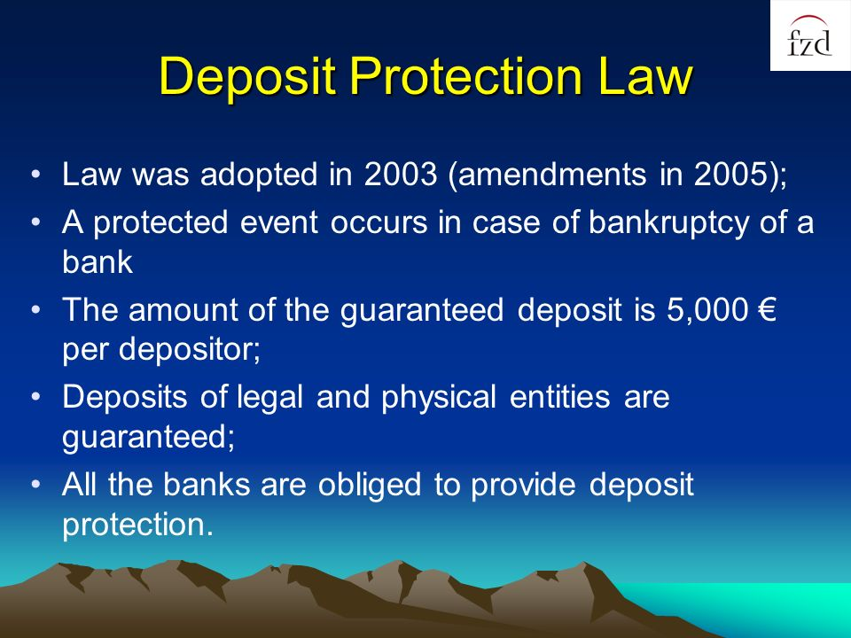 Deposit Protection Law Law was adopted in 2003 (amendments in 2005); A protected event occurs in case of bankruptcy of a bank The amount of the guaranteed deposit is 5,000 per depositor; Deposits of legal and physical entities are guaranteed; All the banks are obliged to provide deposit protection.