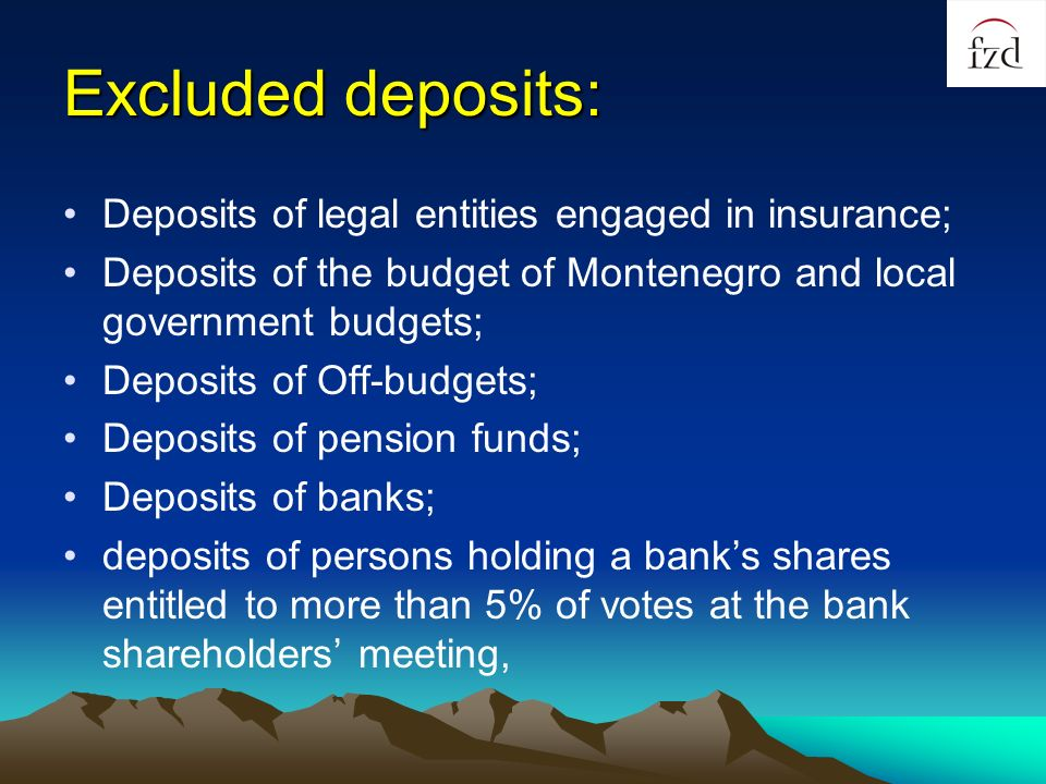 Excluded deposits: Deposits of legal entities engaged in insurance; Deposits of the budget of Montenegro and local government budgets; Deposits of Off-budgets; Deposits of pension funds; Deposits of banks; deposits of persons holding a banks shares entitled to more than 5% of votes at the bank shareholders meeting,