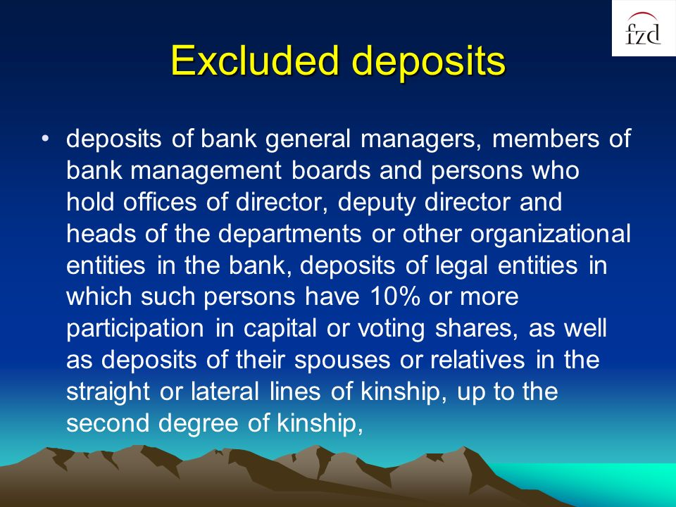 Excluded deposits deposits of bank general managers, members of bank management boards and persons who hold offices of director, deputy director and heads of the departments or other organizational entities in the bank, deposits of legal entities in which such persons have 10% or more participation in capital or voting shares, as well as deposits of their spouses or relatives in the straight or lateral lines of kinship, up to the second degree of kinship,