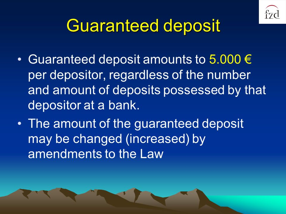 Guaranteed deposit Guaranteed deposit amounts to 5.000 per depositor, regardless of the number and amount of deposits possessed by that depositor at a bank.