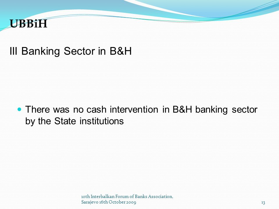 There was no cash intervention in B&H banking sector by the State institutions UBBiH III Banking Sector in B&H 13 10th Interbalkan Forum of Banks Association, Sarajevo 16th October 2009