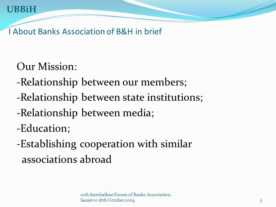 5 UBBiH I About Banks Association of B&H in brief Our Mission: -Relationship between our members; -Relationship between state institutions; -Relationship between media; -Education; -Establishing cooperation with similar associations abroad 10th Interbalkan Forum of Banks Association, Sarajevo 16th October 2009