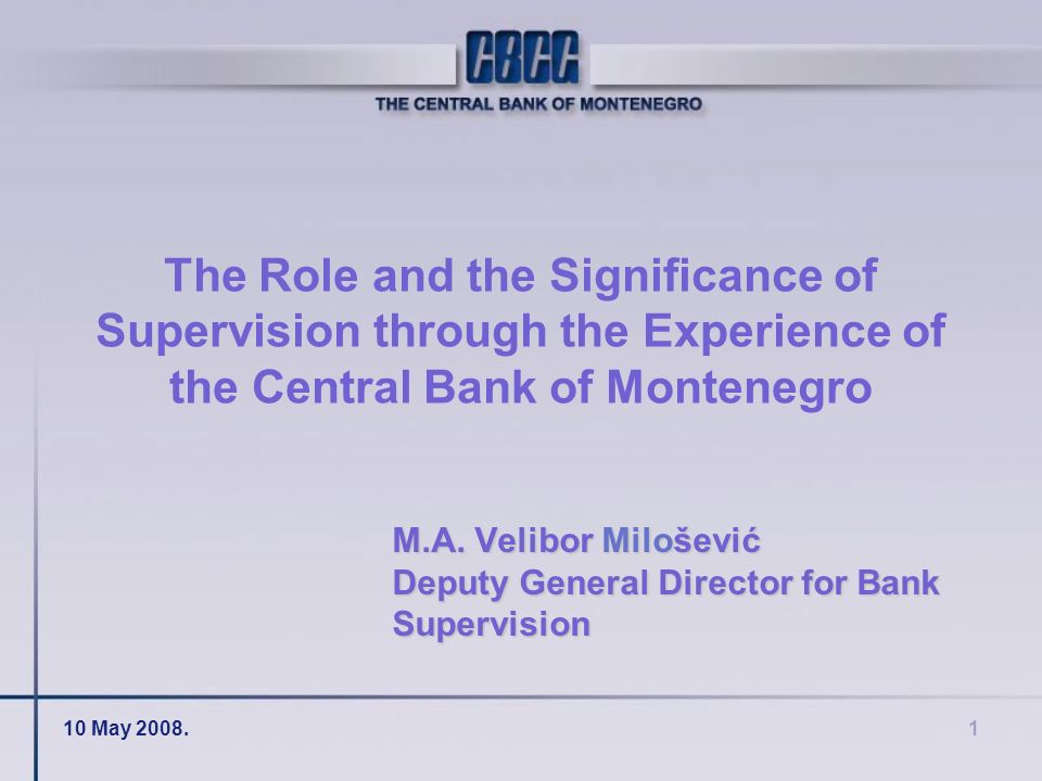 10 May 2008.1 The Role and the Significance of Supervision through the Experience of the Central Bank of Montenegro M.A.
