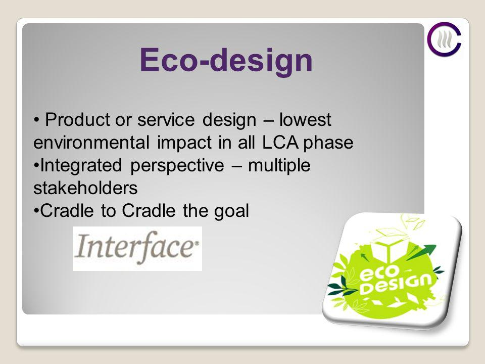 Eco-design Product or service design – lowest environmental impact in all LCA phase Integrated perspective – multiple stakeholders Cradle to Cradle the goal