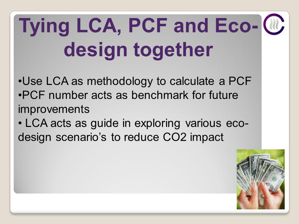 Tying LCA, PCF and Eco- design together Use LCA as methodology to calculate a PCF PCF number acts as benchmark for future improvements LCA acts as guide in exploring various eco- design scenarios to reduce CO2 impact