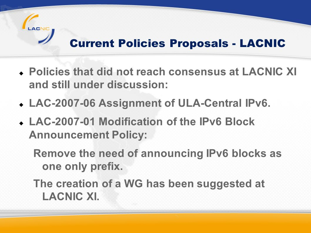 Current Policies Proposals - LACNIC Policies that did not reach consensus at LACNIC XI and still under discussion: LAC Assignment of ULA-Central IPv6.