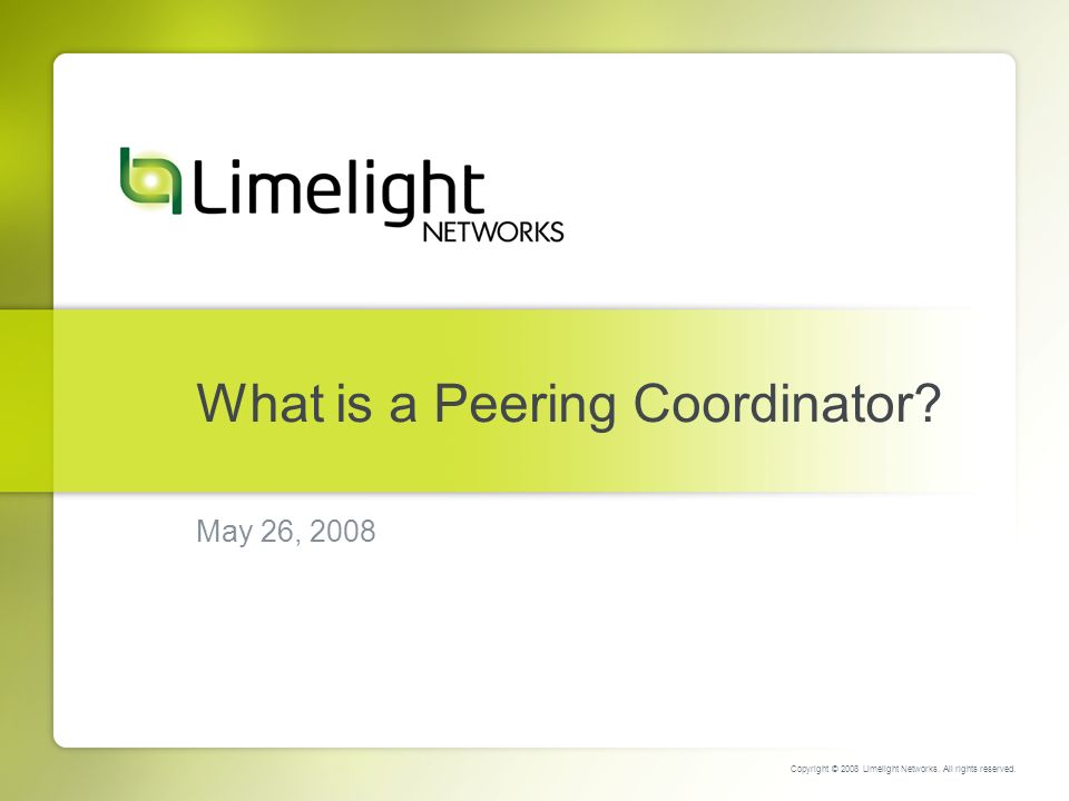 What is a Peering Coordinator. May 26, 2008 Copyright © 2008 Limelight Networks.
