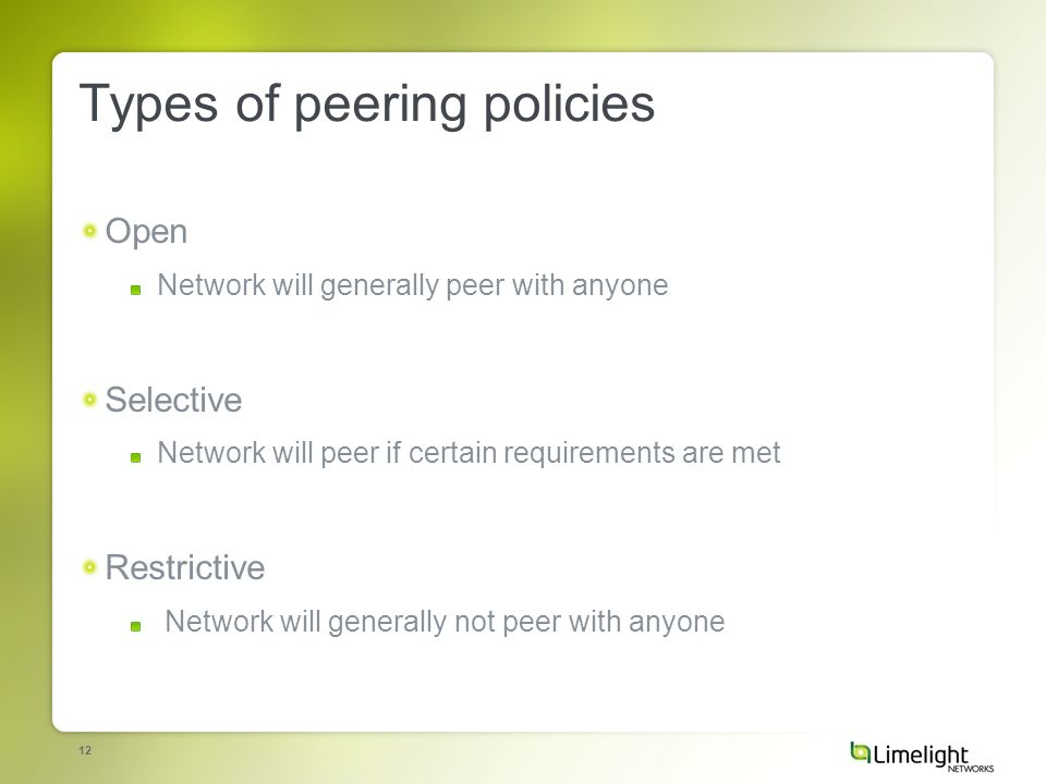 12 Types of peering policies Open Network will generally peer with anyone Selective Network will peer if certain requirements are met Restrictive Network will generally not peer with anyone