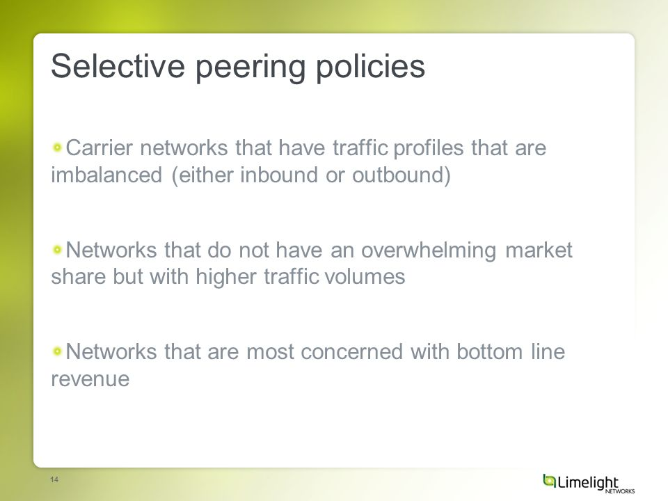 14 Selective peering policies Carrier networks that have traffic profiles that are imbalanced (either inbound or outbound) Networks that do not have an overwhelming market share but with higher traffic volumes Networks that are most concerned with bottom line revenue