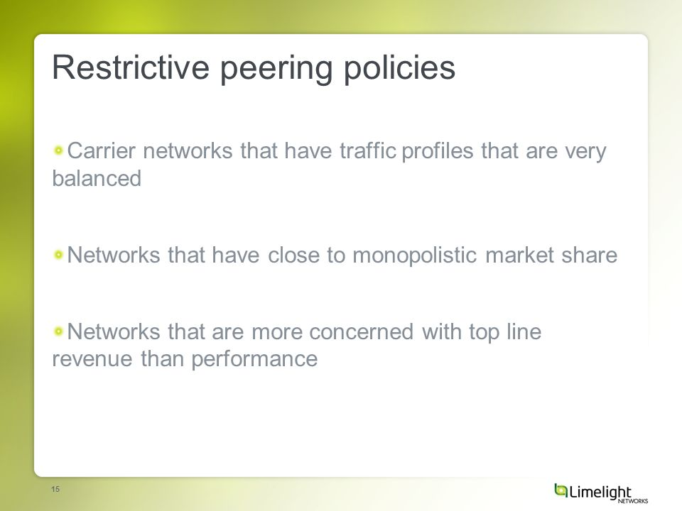 15 Restrictive peering policies Carrier networks that have traffic profiles that are very balanced Networks that have close to monopolistic market share Networks that are more concerned with top line revenue than performance