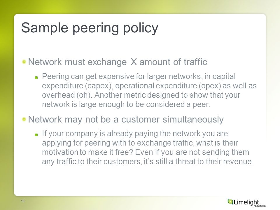 18 Sample peering policy Network must exchange X amount of traffic Peering can get expensive for larger networks, in capital expenditure (capex), operational expenditure (opex) as well as overhead (oh).