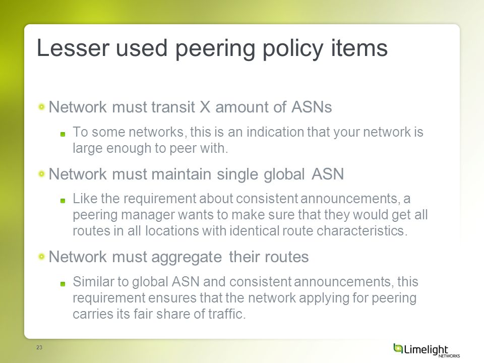 23 Lesser used peering policy items Network must transit X amount of ASNs To some networks, this is an indication that your network is large enough to peer with.