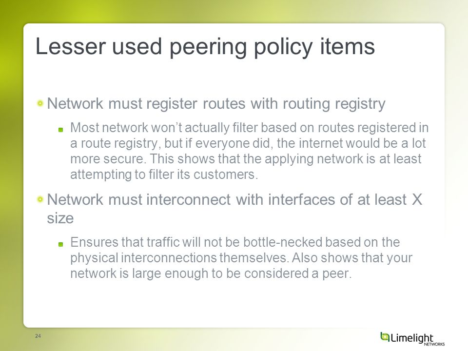 24 Lesser used peering policy items Network must register routes with routing registry Most network wont actually filter based on routes registered in a route registry, but if everyone did, the internet would be a lot more secure.