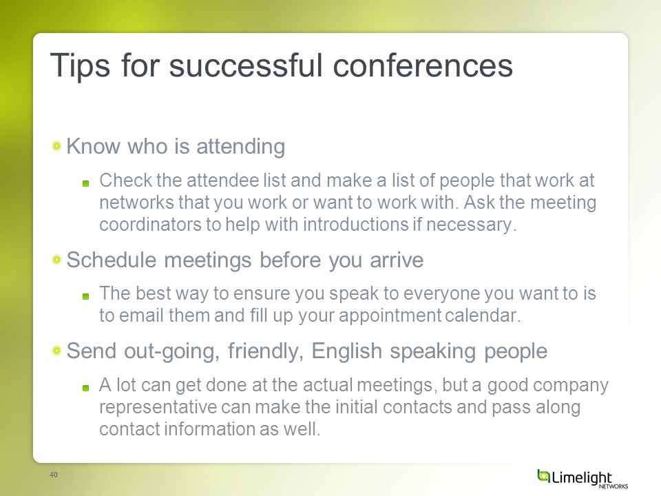 40 Tips for successful conferences Know who is attending Check the attendee list and make a list of people that work at networks that you work or want to work with.