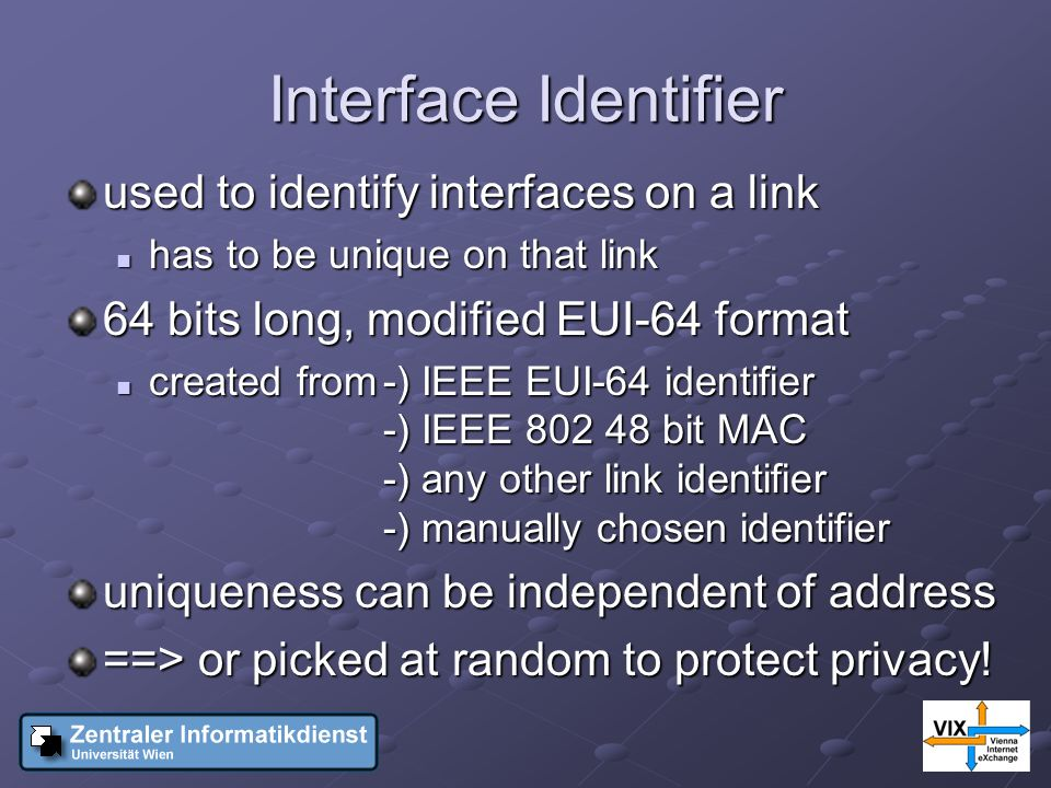 Interface Identifier used to identify interfaces on a link has to be unique on that link has to be unique on that link 64 bits long, modified EUI-64 format created from-) IEEE EUI-64 identifier -) IEEE bit MAC -) any other link identifier -) manually chosen identifier created from-) IEEE EUI-64 identifier -) IEEE bit MAC -) any other link identifier -) manually chosen identifier uniqueness can be independent of address ==> or picked at random to protect privacy!