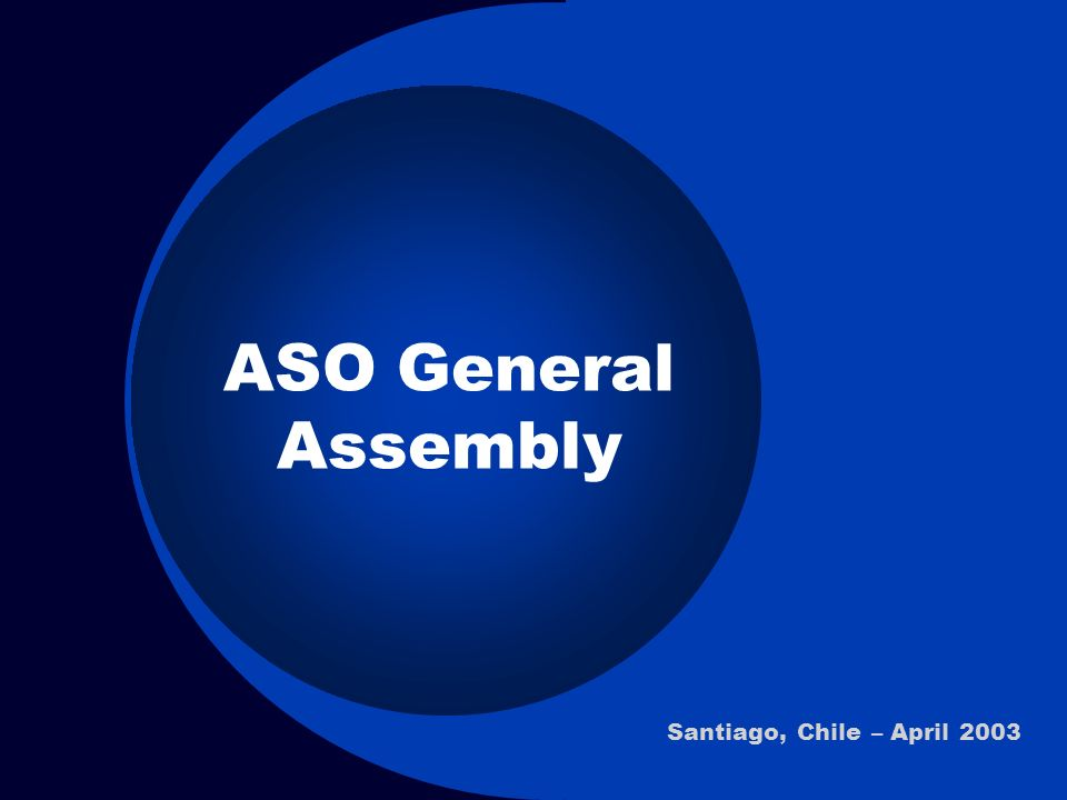 ASO General Assembly Santiago, Chile – April 2003