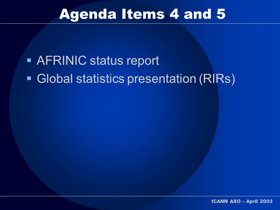 ICANN ASO – April 2003 Agenda Items 4 and 5 AFRINIC status report Global statistics presentation (RIRs)