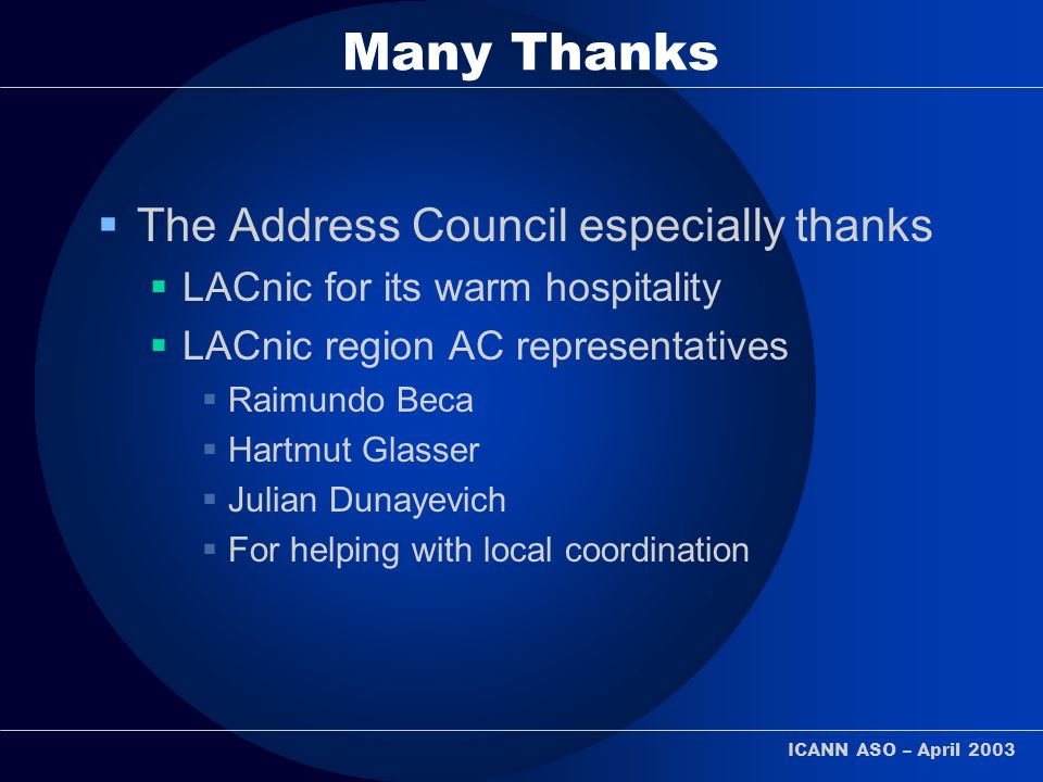 ICANN ASO – April 2003 Many Thanks The Address Council especially thanks LACnic for its warm hospitality LACnic region AC representatives Raimundo Beca Hartmut Glasser Julian Dunayevich For helping with local coordination