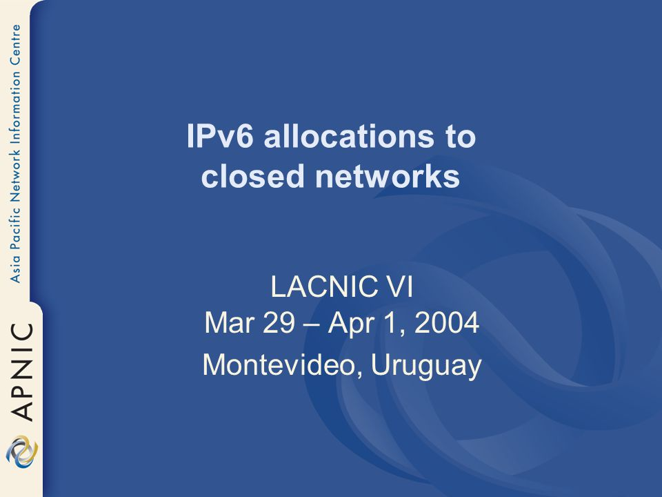 IPv6 allocations to closed networks LACNIC VI Mar 29 – Apr 1, 2004 Montevideo, Uruguay