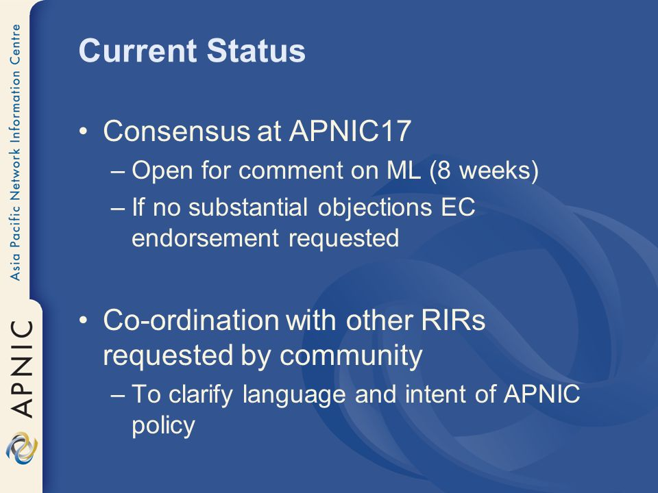Current Status Consensus at APNIC17 –Open for comment on ML (8 weeks) –If no substantial objections EC endorsement requested Co-ordination with other RIRs requested by community –To clarify language and intent of APNIC policy