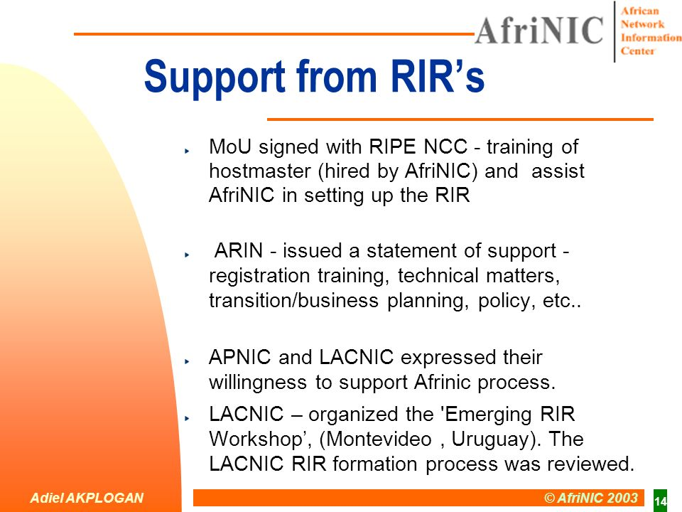 Adiel AKPLOGAN © AfriNIC 2003 14 Support from RIRs MoU signed with RIPE NCC - training of hostmaster (hired by AfriNIC) and assist AfriNIC in setting up the RIR ARIN - issued a statement of support - registration training, technical matters, transition/business planning, policy, etc..