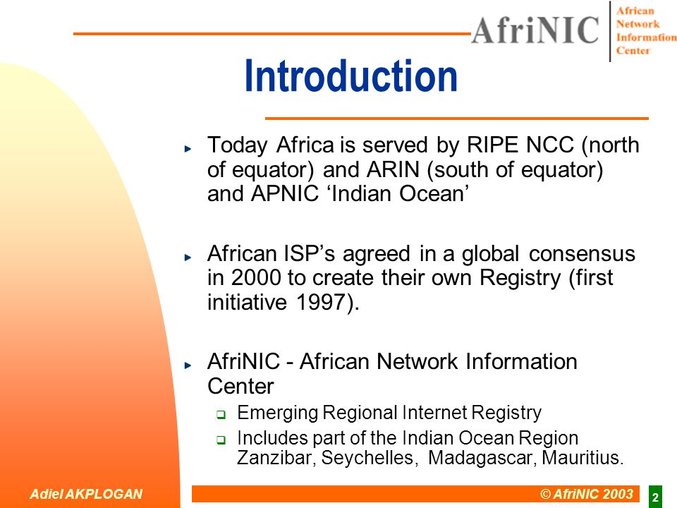 Adiel AKPLOGAN © AfriNIC 2003 2 Introduction Today Africa is served by RIPE NCC (north of equator) and ARIN (south of equator) and APNIC Indian Ocean African ISPs agreed in a global consensus in 2000 to create their own Registry (first initiative 1997).