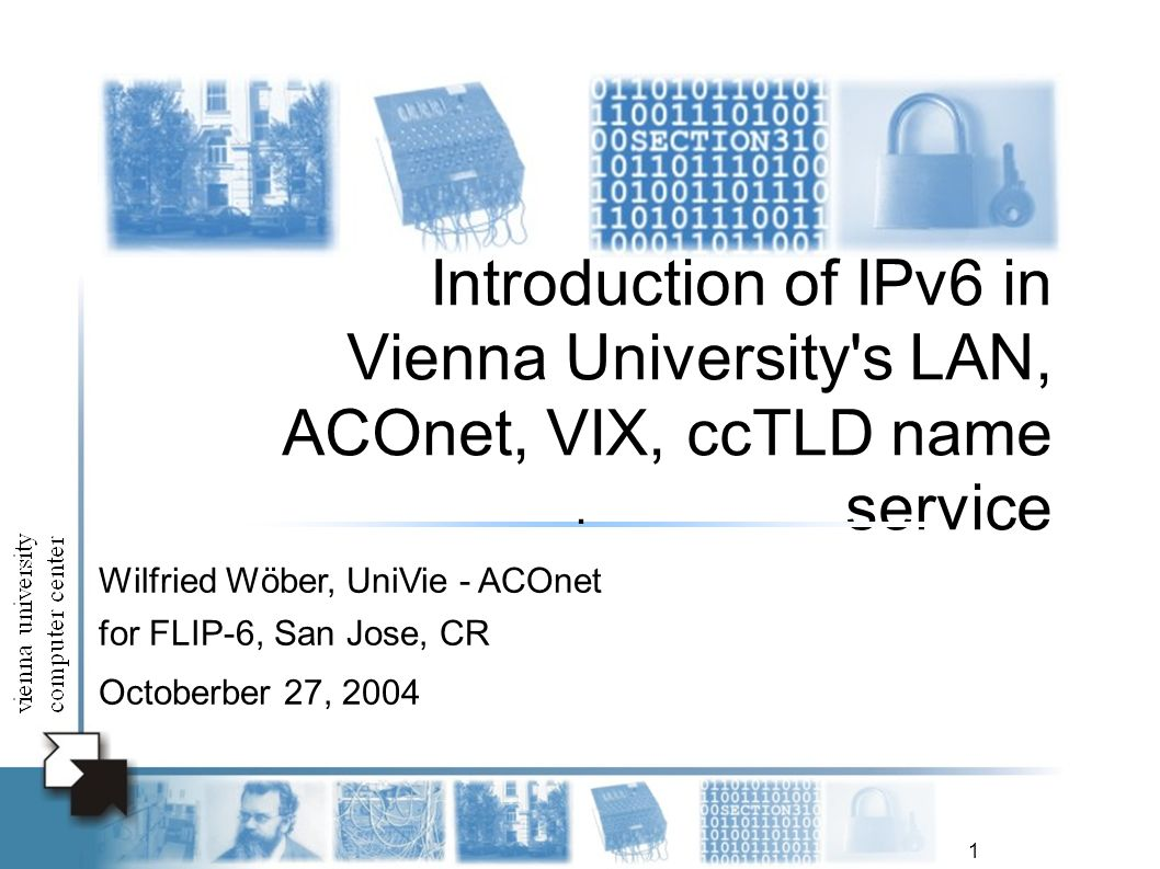 1 Introduction of IPv6 in Vienna University s LAN, ACOnet, VIX, ccTLD name service Wilfried Wöber, UniVie - ACOnet for FLIP-6, San Jose, CR Octoberber 27, 2004.
