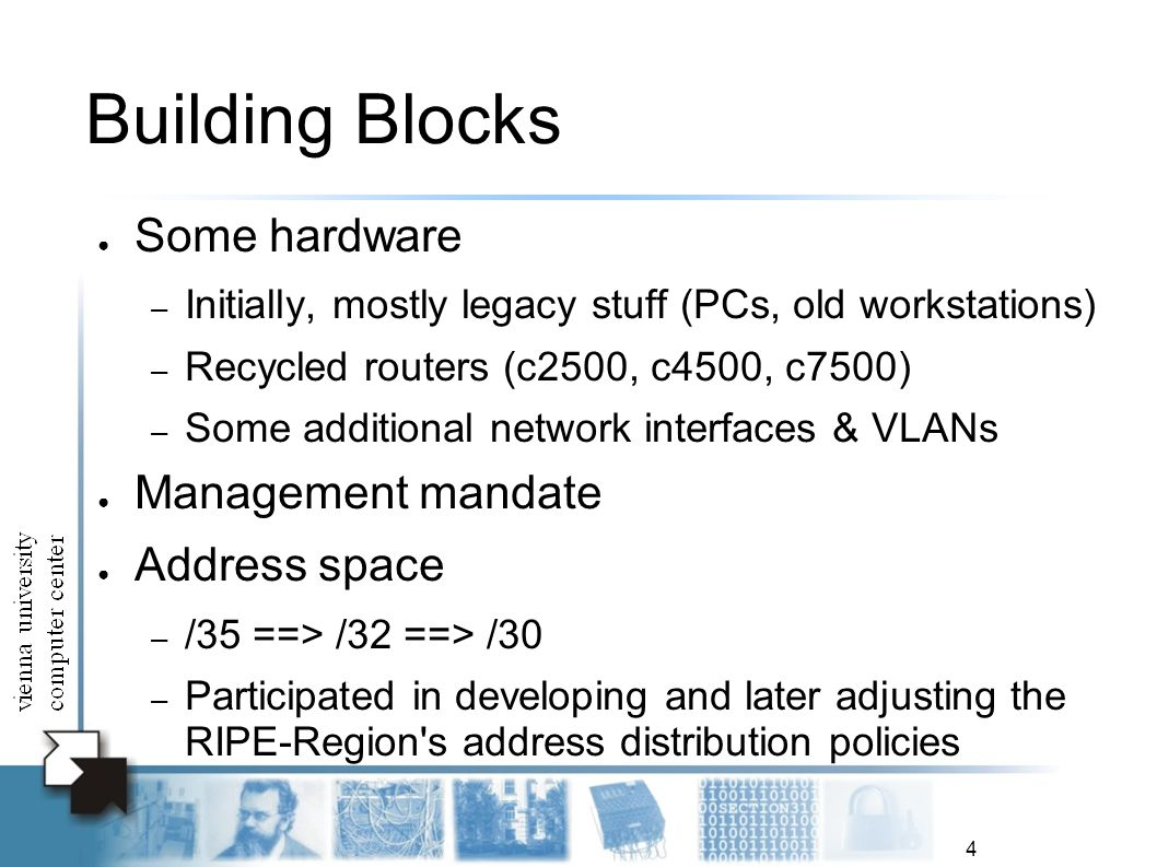 4 Building Blocks Some hardware – Initially, mostly legacy stuff (PCs, old workstations) – Recycled routers (c2500, c4500, c7500) – Some additional network interfaces & VLANs Management mandate Address space – /35 ==> /32 ==> /30 – Participated in developing and later adjusting the RIPE-Region s address distribution policies