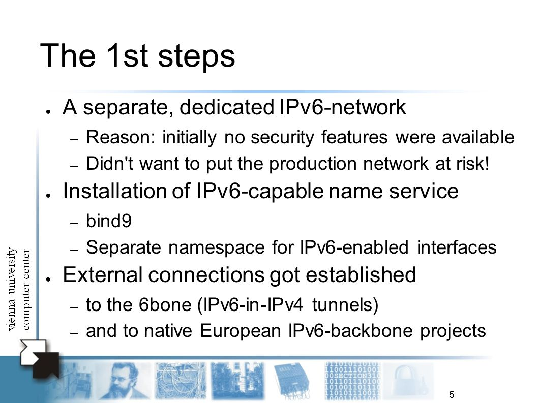 5 The 1st steps A separate, dedicated IPv6-network – Reason: initially no security features were available – Didn t want to put the production network at risk.