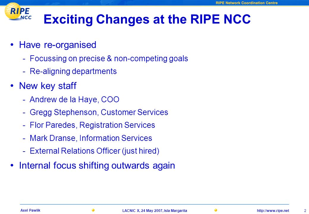 http://www.ripe.netLACNIC X, 24 May 2007, Isla Margarita 2 Axel Pawlik Exciting Changes at the RIPE NCC Have re-organised - Focussing on precise & non-competing goals - Re-aligning departments New key staff - Andrew de la Haye, COO - Gregg Stephenson, Customer Services - Flor Paredes, Registration Services - Mark Dranse, Information Services - External Relations Officer (just hired) Internal focus shifting outwards again