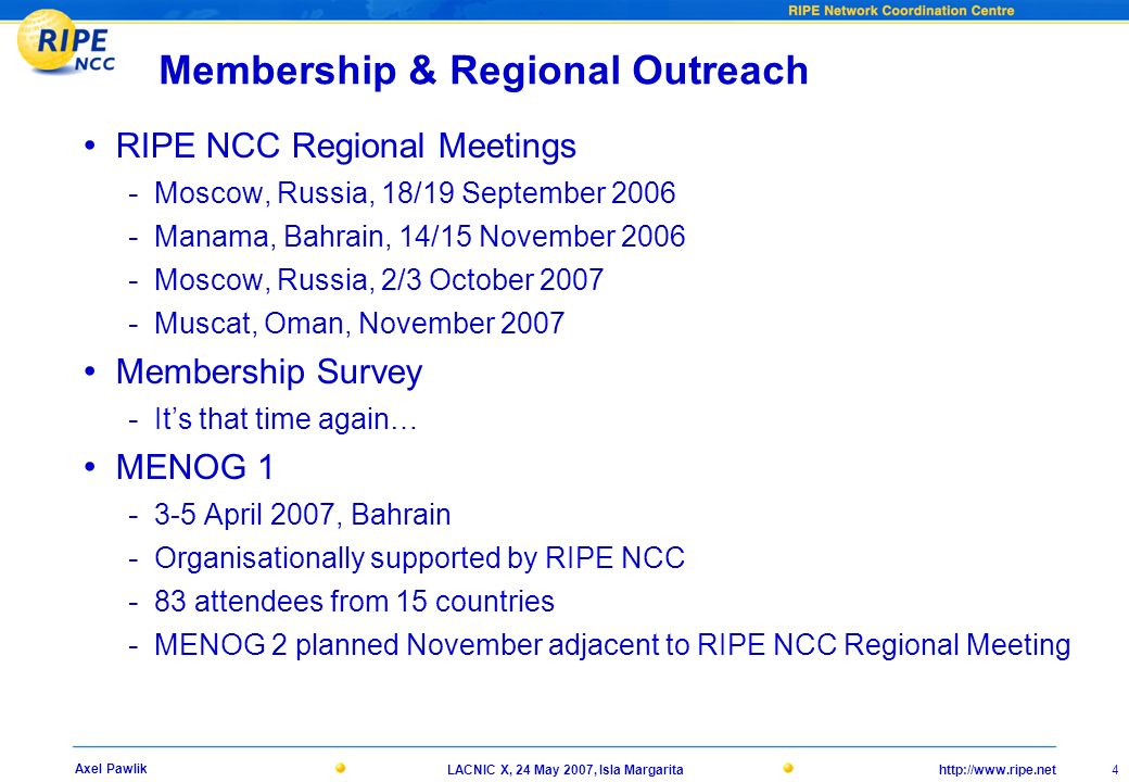http://www.ripe.netLACNIC X, 24 May 2007, Isla Margarita 4 Axel Pawlik Membership & Regional Outreach RIPE NCC Regional Meetings - Moscow, Russia, 18/19 September 2006 - Manama, Bahrain, 14/15 November 2006 - Moscow, Russia, 2/3 October 2007 - Muscat, Oman, November 2007 Membership Survey - Its that time again… MENOG 1 - 3-5 April 2007, Bahrain - Organisationally supported by RIPE NCC - 83 attendees from 15 countries - MENOG 2 planned November adjacent to RIPE NCC Regional Meeting