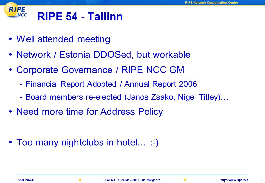 http://www.ripe.netLACNIC X, 24 May 2007, Isla Margarita 6 Axel Pawlik RIPE 54 - Tallinn Well attended meeting Network / Estonia DDOSed, but workable Corporate Governance / RIPE NCC GM - Financial Report Adopted / Annual Report 2006 - Board members re-elected (Janos Zsako, Nigel Titley)… Need more time for Address Policy Too many nightclubs in hotel… :-)