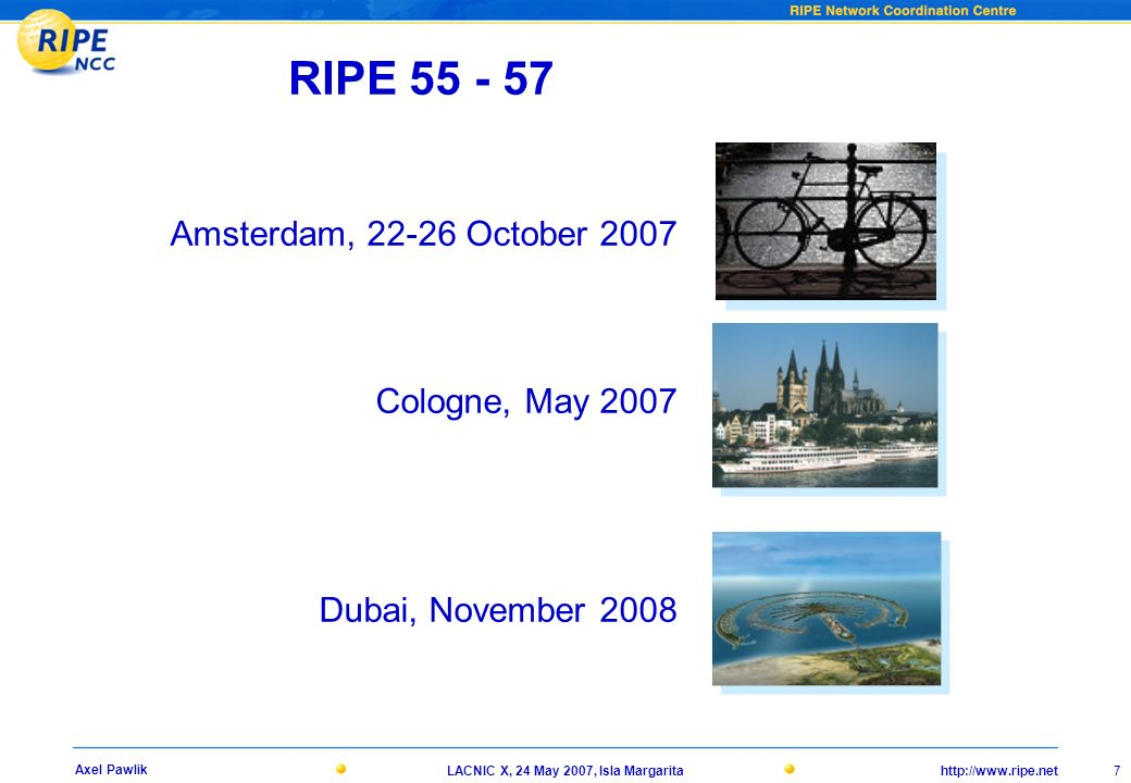 http://www.ripe.net 7 Axel Pawlik LACNIC X, 24 May 2007, Isla Margarita RIPE 55 - 57 Amsterdam, 22-26 October 2007 Cologne, May 2007 Dubai, November 2008