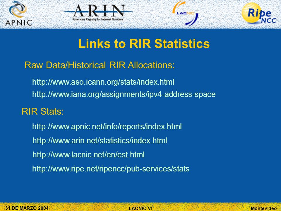 Montevideo 31 DE MARZO 2004 LACNIC VI Links to RIR Statistics Raw Data/Historical RIR Allocations:     RIR Stats: