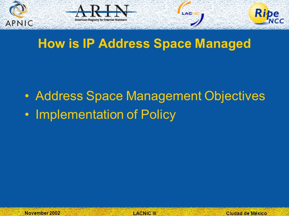 Ciudad de México November 2002 LACNIC III How is IP Address Space Managed Address Space Management Objectives Implementation of Policy