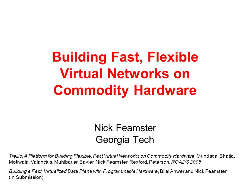 Building Fast, Flexible Virtual Networks on Commodity Hardware Nick Feamster Georgia Tech Trellis: A Platform for Building Flexible, Fast Virtual Networks on Commodity Hardware, Mundada, Bhatia, Motiwala, Valancius, Muhlbauer, Bavier, Nick Feamster, Rexford, Peterson, ROADS 2008 Building a Fast, Virtualized Data Plane with Programmable Hardware, Bilal Anwer and Nick Feamster (In Submission)