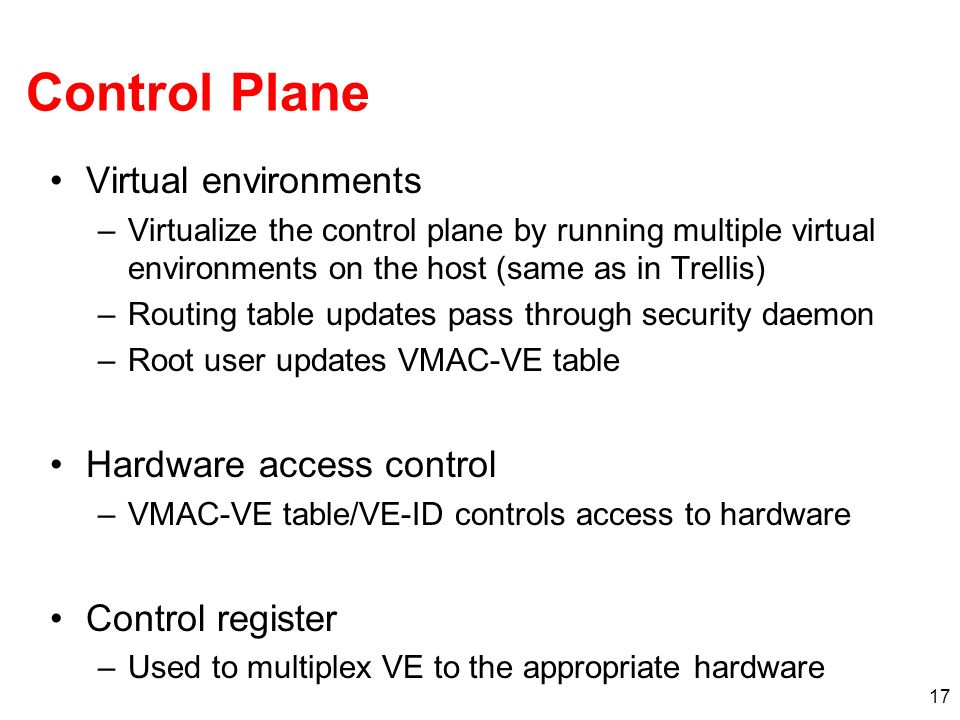 17 Control Plane Virtual environments –Virtualize the control plane by running multiple virtual environments on the host (same as in Trellis) –Routing table updates pass through security daemon –Root user updates VMAC-VE table Hardware access control –VMAC-VE table/VE-ID controls access to hardware Control register –Used to multiplex VE to the appropriate hardware