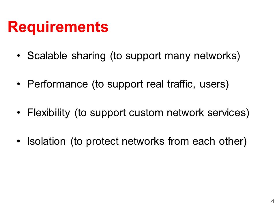 4 Requirements Scalable sharing (to support many networks) Performance (to support real traffic, users) Flexibility (to support custom network services) Isolation (to protect networks from each other)