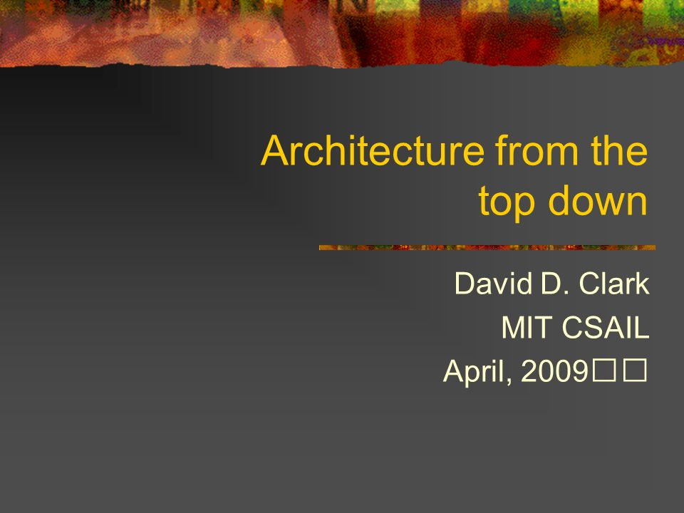 Architecture from the top down David D. Clark MIT CSAIL April, 2009