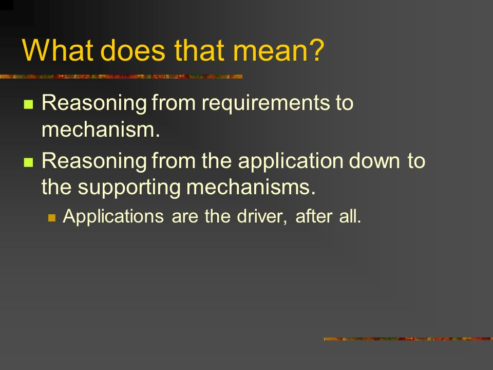 What does that mean. Reasoning from requirements to mechanism.