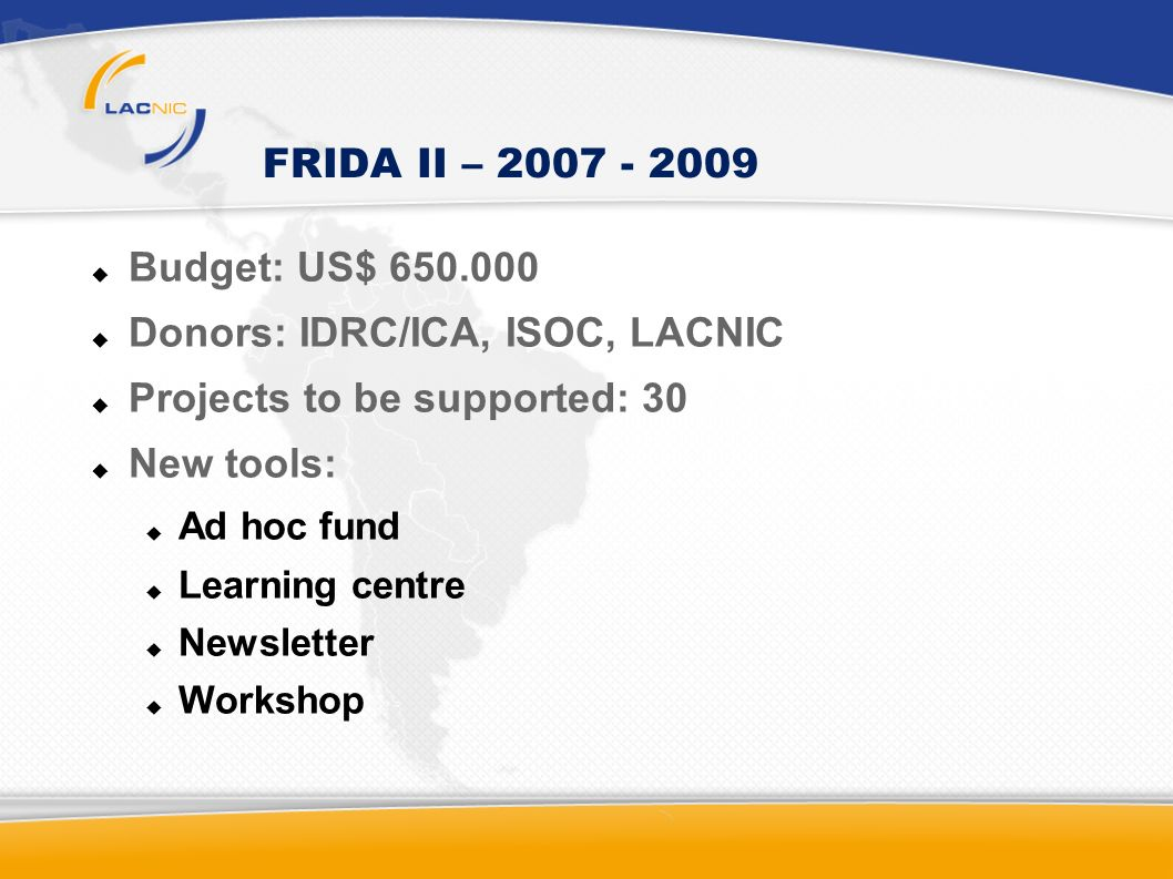 FRIDA II – 2007 - 2009 Budget: US$ 650.000 Donors: IDRC/ICA, ISOC, LACNIC Projects to be supported: 30 New tools: Ad hoc fund Learning centre Newsletter Workshop