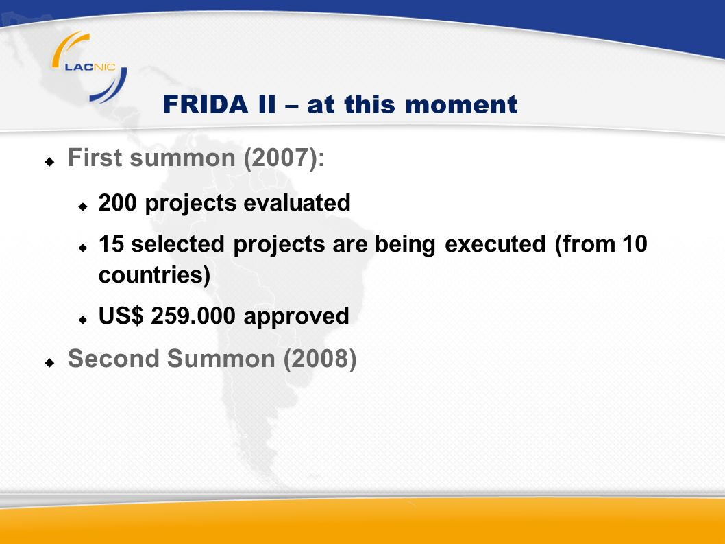 FRIDA II – at this moment First summon (2007): 200 projects evaluated 15 selected projects are being executed (from 10 countries) US$ 259.000 approved Second Summon (2008)
