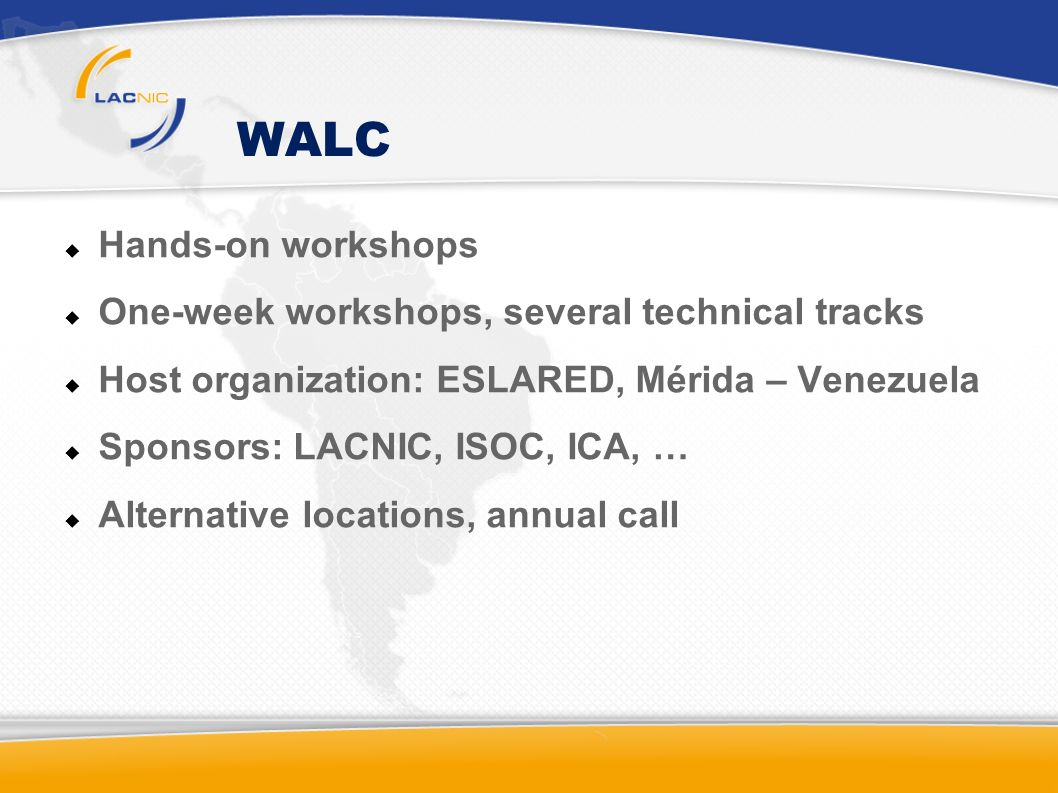 WALC Hands-on workshops One-week workshops, several technical tracks Host organization: ESLARED, Mérida – Venezuela Sponsors: LACNIC, ISOC, ICA, … Alternative locations, annual call