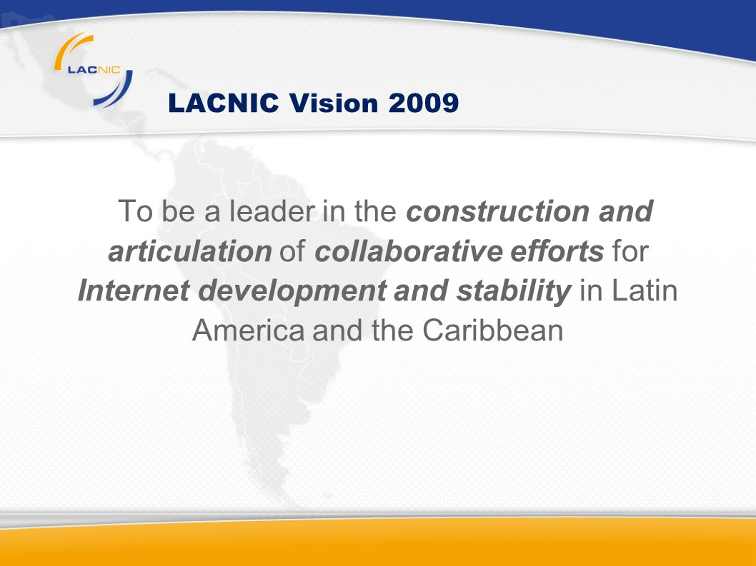 LACNIC Vision 2009 To be a leader in the construction and articulation of collaborative efforts for Internet development and stability in Latin America and the Caribbean