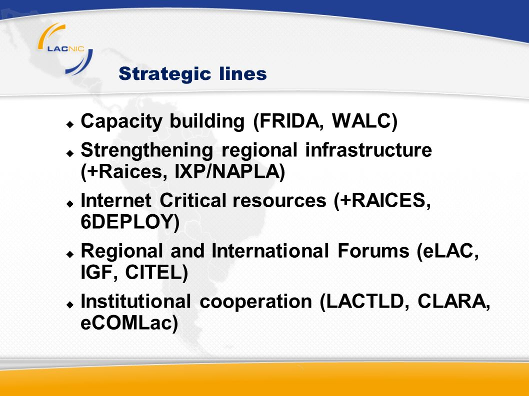Strategic lines Capacity building (FRIDA, WALC) Strengthening regional infrastructure (+Raices, IXP/NAPLA) Internet Critical resources (+RAICES, 6DEPLOY) Regional and International Forums (eLAC, IGF, CITEL) Institutional cooperation (LACTLD, CLARA, eCOMLac)
