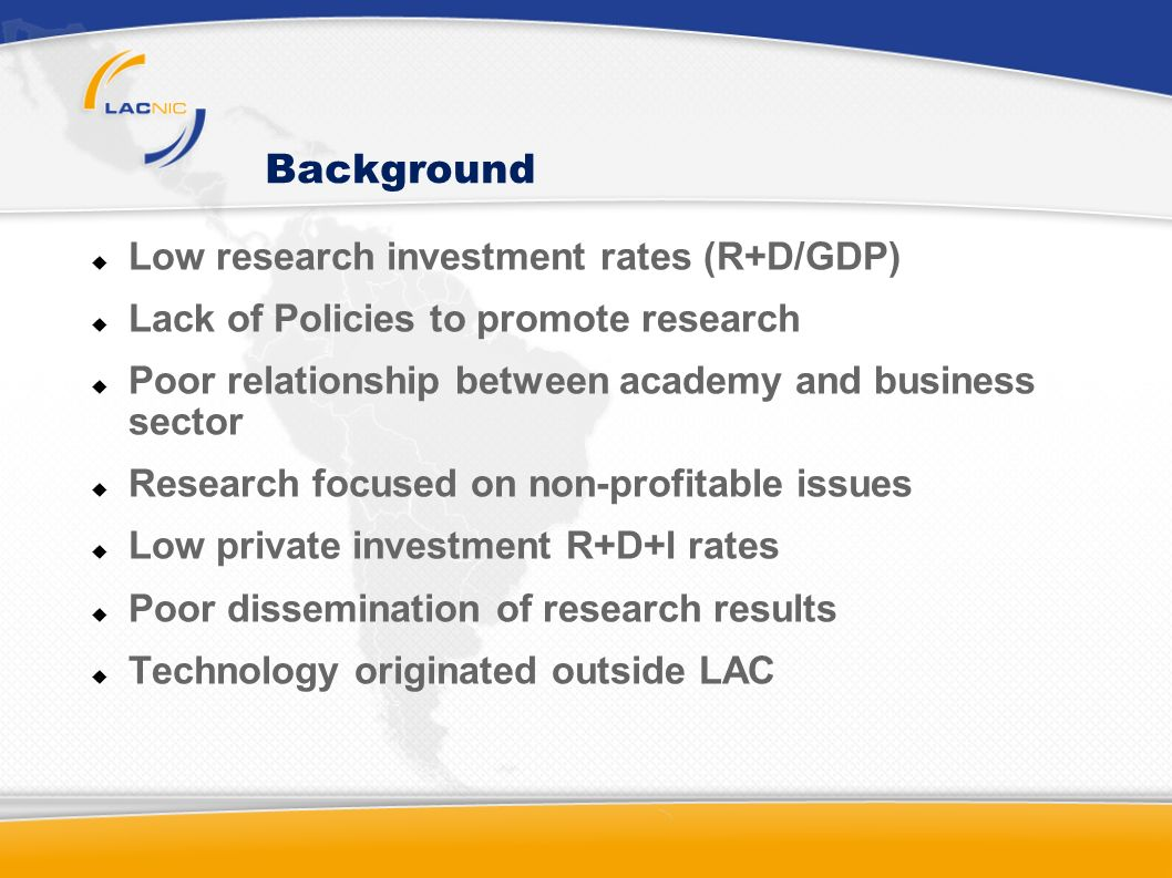 Background Low research investment rates (R+D/GDP) Lack of Policies to promote research Poor relationship between academy and business sector Research focused on non-profitable issues Low private investment R+D+I rates Poor dissemination of research results Technology originated outside LAC