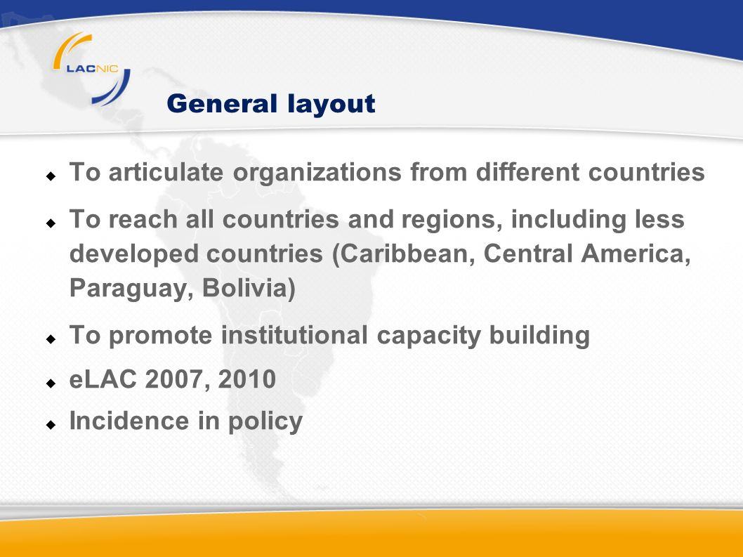 General layout To articulate organizations from different countries To reach all countries and regions, including less developed countries (Caribbean, Central America, Paraguay, Bolivia) To promote institutional capacity building eLAC 2007, 2010 Incidence in policy