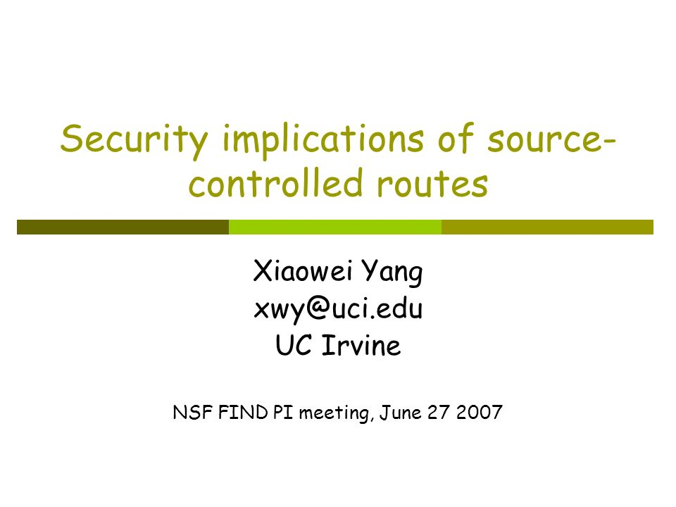 Security implications of source- controlled routes Xiaowei Yang xwy@uci.edu UC Irvine NSF FIND PI meeting, June 27 2007